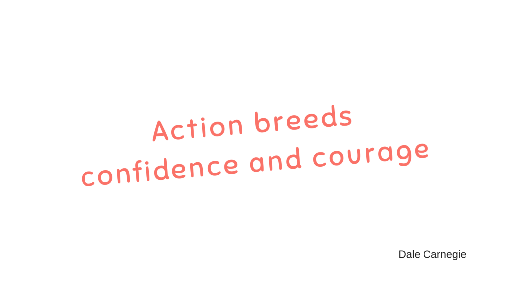 Action breeds confidence and courage
